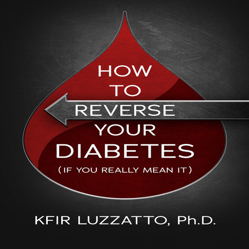 HOW TO REVERSE YOUR DIABETES (If You Really Mean It), Kfir Luzzatto