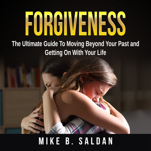 Forgiveness: The Ultimate Guide To Moving Beyond Your Past and Getting On With Your Life, Mike B. Saldan