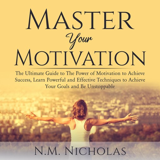 Master Your Motivation: The Ultimate Guide to The Power of Motivation to Achieve Success, Learn Powerful and Effective Techniques to Achieve Your Goals and Be Unstoppable, N.M. Nicholas