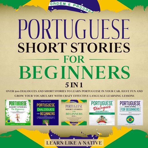 Portuguese Short Stories for Beginners – 5 in 1: Over 500 Dialogues & Short Stories to Learn Portuguese in your Car. Have Fun and Grow your Vocabulary with Crazy Effective Language Learning Lessons, Learn Like A Native