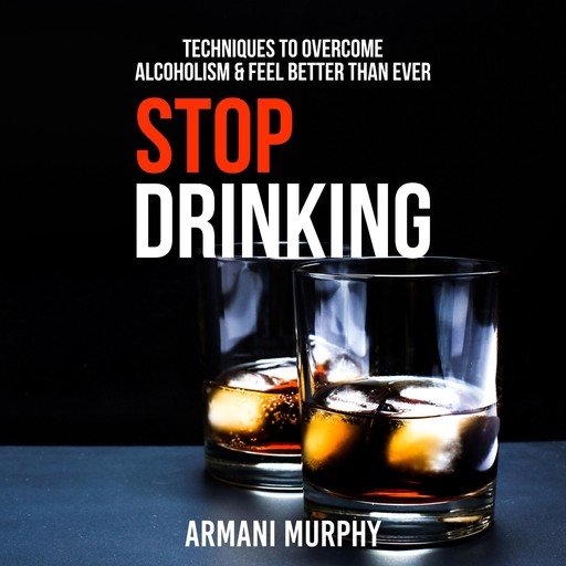 Stop Drinking: Techniques to Overcome Alcoholism & Feel Better Than Ever, Armani Murphy