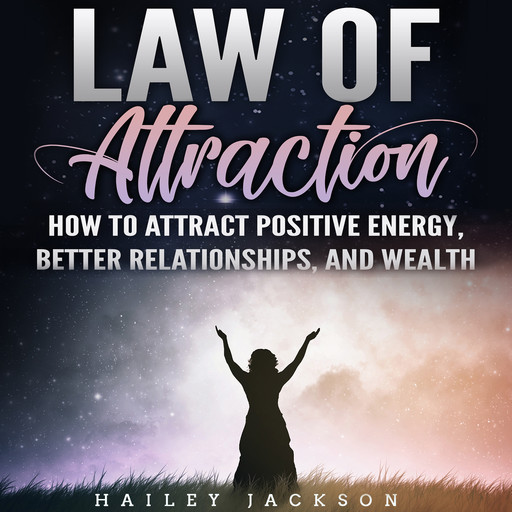 Law of Attraction: How to Attract Positive Energy, Better Relationships, and Wealth, Hailey Jackson