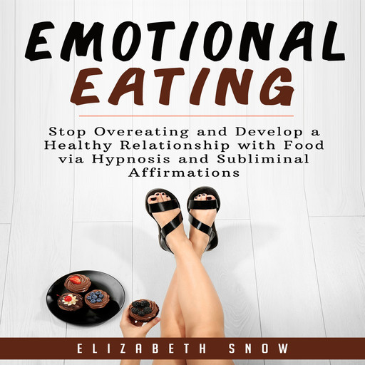 Emotional Eating: Stop Overeating and Develop a Healthy Relationship with Food via Hypnosis and Subliminal Affirmations, Elizabeth Snow