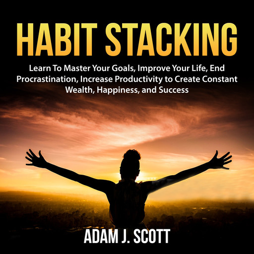 Habit Stacking: Learn To Master Your Goals, Improve Your Life, End Procrastination, Increase Productivity to Create Constant Wealth, Happiness, and Success, Adam J. Scott