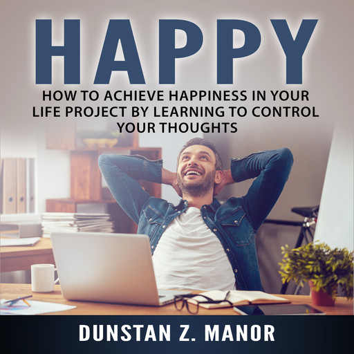 Happy: How to Achieve Happiness In Your Life Project by Learning to Control Your Thoughts, Dunstan Z. Manor.