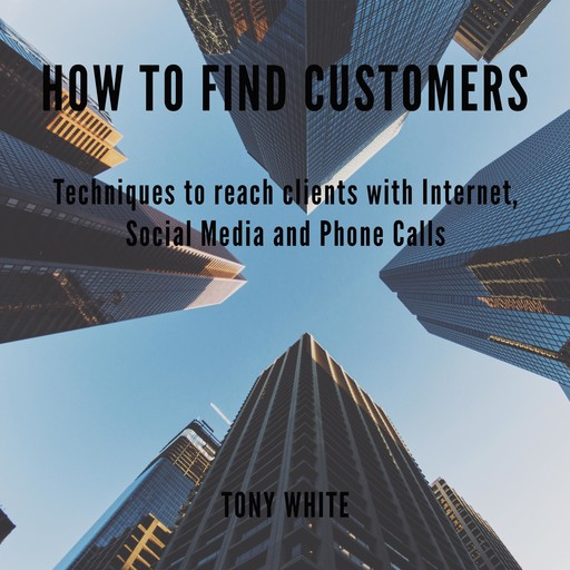How to find costomers: Techniques to reach clients with Internet, Social Media and Phone Calls, TONY WHITE