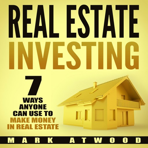 Real Estate Investing: 7 Ways ANYONE Can Use To Make Money In Real Estate, Mark Atwood