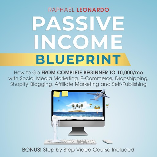 Passive Income Blueprint: How To Go From Complete Beginner To 10000/Mo With Social Media Marketing, ECommerce, Dropshipping, Shopify, Blogging, Affiliate Marketing And SelfPublishing, Raphael Leonardo