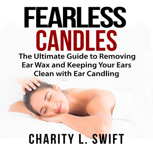 Ear Candles: The Ultimate Guide to Removing Ear Wax and Keeping Your Ears Clean with Ear Candling, Charity L. Swift