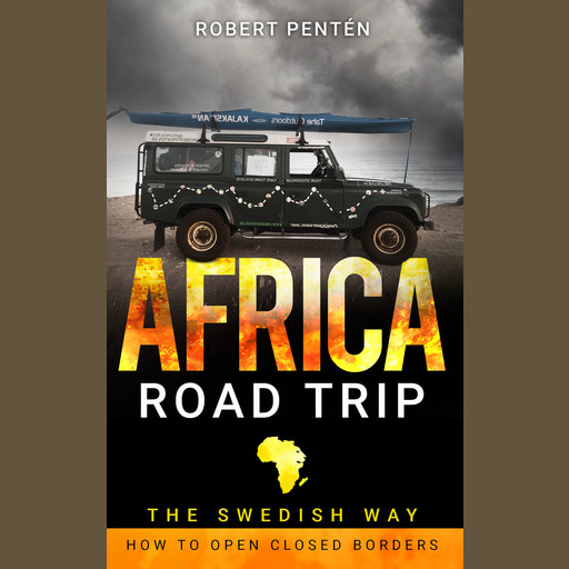 AFRICA ROAD TRIP: THE SWEDISH WAY. HOW TO OPEN CLOSED BORDERS, Robert Pentén