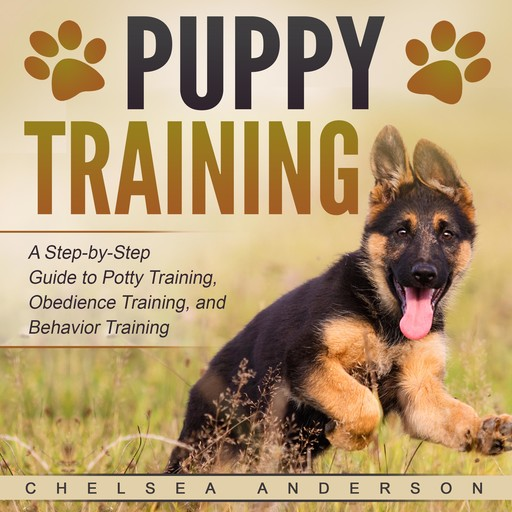 Puppy Training: A Step-by-Step Guide to Potty Training, Obedience Training, and Behavior Training, Chelsea Anderson