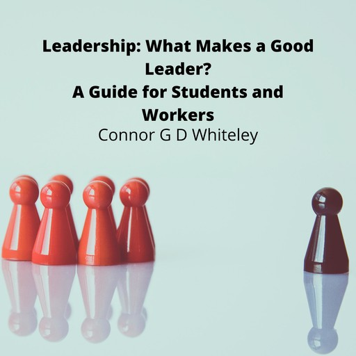 Leadership: What Makes a Good Leader?, ConnorG.D. Whiteley