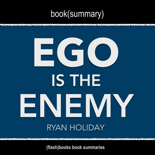 Book Summary of Ego Is The Enemy by Ryan Holiday, Flashbooks