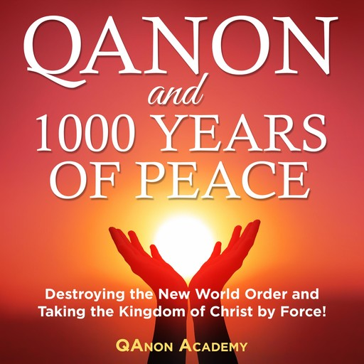 QAnon and 1000 Years of Peace: Destroying the New World Order and Taking the Kingdom of Christ by Force!, Simon Smith
