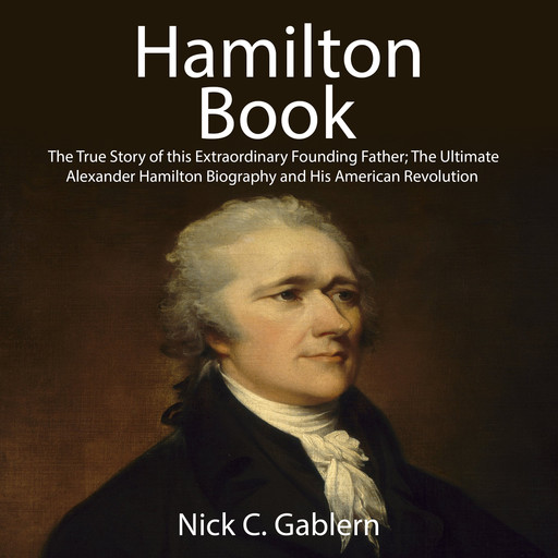 Hamilton Book: The True Story of this Extraordinary Founding Father; The Ultimate Alexander Hamilton Biography and His American Revolution, Nick C. Gablern