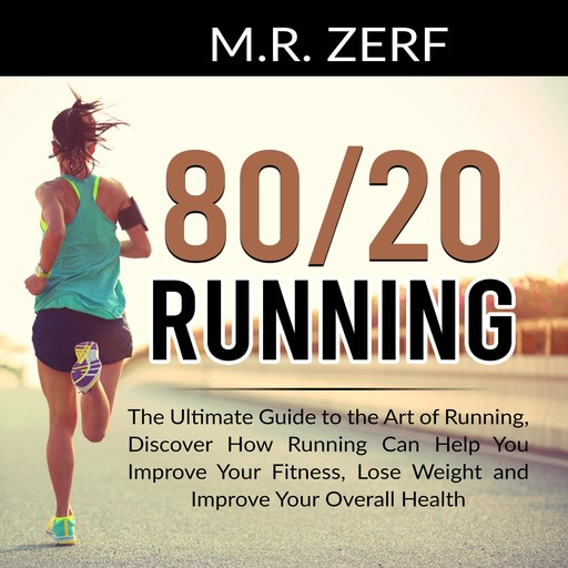 80/20 Running: The Ultimate Guide to the Art of Running, Discover How Running Can Help You Improve Your Fitness, Lose Weight and Improve Your Overall Health, M.R. Zerf