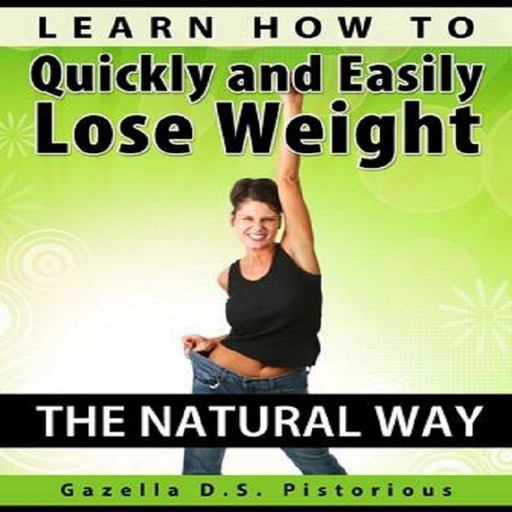 Learn How To Quickly and Easily Lose Weight The Natural Way, Gazella D.s. Pistorious