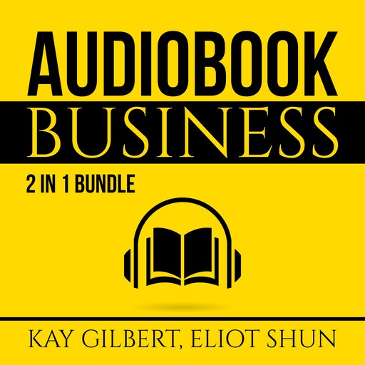 Audiobook Business Bundle: 2 in 1 Bundle, How to Create Audiobooks and Crush It With Kindle, Eliot Shun, Kay Gilbert