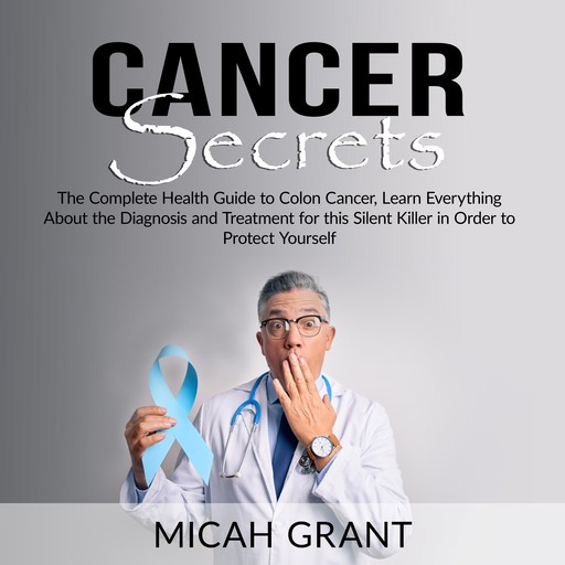 Cancer Secrets: The Complete Health Guide to Colon Cancer, Learn Everything About the Diagnosis and Treatment for this Silent Killer in Order to Protect Yourself, Micah Grant