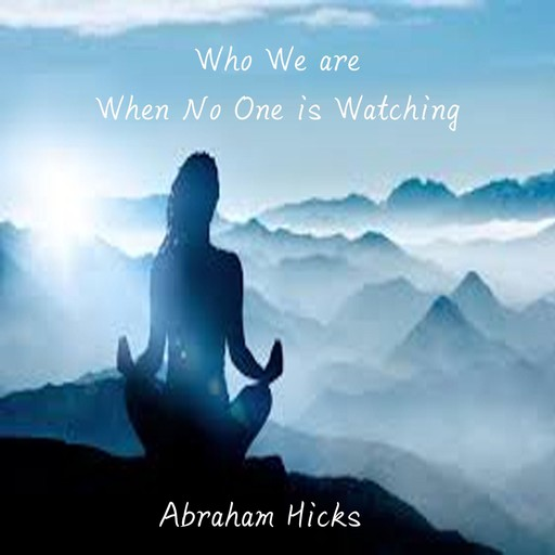Who are you when no one is watching?, Abraham Hicks