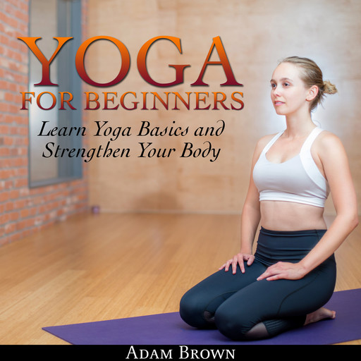 Yoga for Beginners: Learn Yoga Basics and Strengthen Your Body, Adam Brown