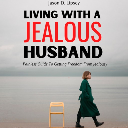 Living With a Jealous Husband Painless Guide To Getting Freedom From Jealousy, Jason D. Lipsey