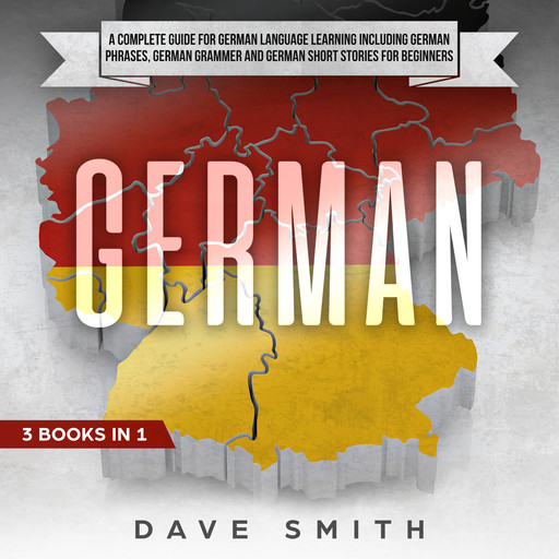 German: A Complete Guide for German Language Learning Including German Phrases, German Grammar and German Short Stories for Beginners, Dave Smith