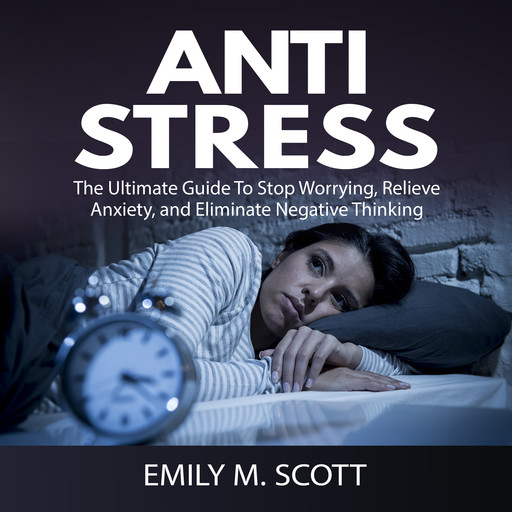 Anti Stress: The Ultimate Guide To Stop Worrying, Relieve Anxiety, and Eliminate Negative Thinking, Emily Scott