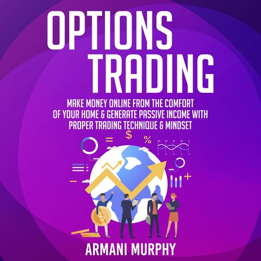 Options Trading: Make Money Online From The Comfort of Your Home & Generate Passive Income With Proper Trading Technique & Mindset, Armani Murphy