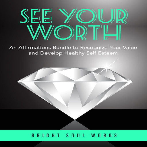 See Your Worth: An Affirmations Bundle to Recognize Your Value and Develop Healthy Self Esteem, Bright Soul Words
