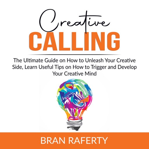 Creative Calling: The Ultimate Guide on How to Unleash Your Creative Side, Learn Useful Tips on How to Trigger and Develop Your Creative Mind, Bran Raferty