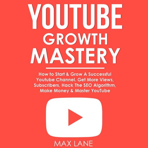 YouTube Growth Mastery: How to Start & Grow A Successful Youtube Channel. Get More Views, Subscribers, Hack The Algorithm, Make Money & Master YouTube., Max Lane