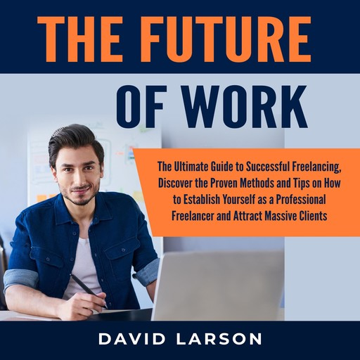 The Future of Work: The Ultimate Guide to Successful Freelancing, Discover the Proven Methods and Tips on How to Establish Yourself as a Professional Freelancer and Attract Massive Clients, David Larson