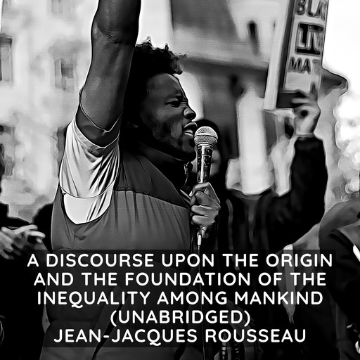 A Discourse Upon the Origin and the Foundation of the Inequality Among Mankind (Unabridged), Jean-Jacques Rousseau