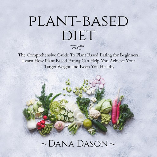Plant Based Diet: The Comprehensive Guide To Plant Based Eating for Beginners, Learn How Plant Based Eating Can Help You Achieve Your Target Weight and Keep You Healthy, Dana Dason