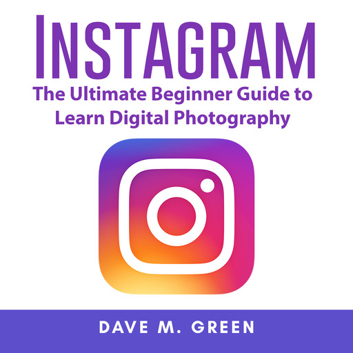 Instagram: The Ultimate Guide for Using Instagram Marketing to Gain Millions of Followers and Generate Profits, Dave M. Green