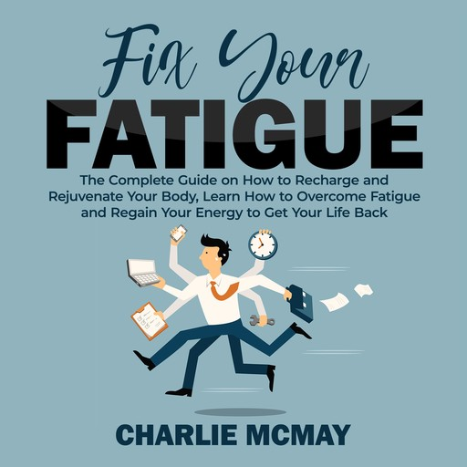 Fix Your Fatigue: The Complete Guide on How to Recharge and Rejuvenate Your Body, Learn How to Overcome Fatigue and Regain Your Energy to Get Your Life Back, Charlie McMay