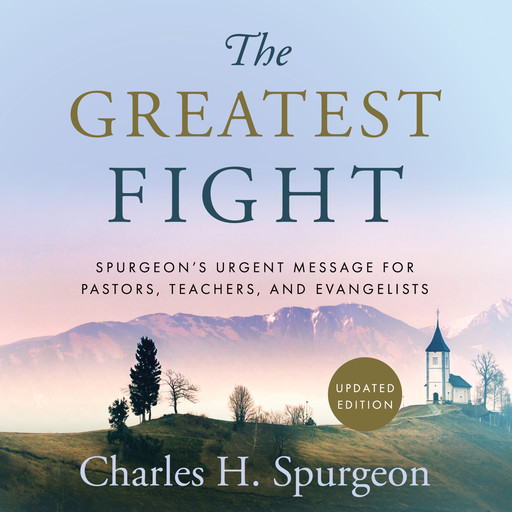 The Greatest Fight: Spurgeon's Urgent Message for Pastors, Teachers, and Evangelists, Charles H.Spurgeon