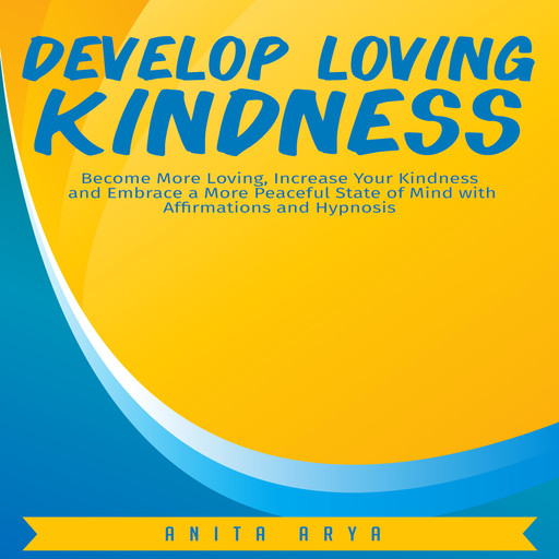 Develop Loving Kindness: Become More Loving, Increase Your Kindness and Embrace a More Peaceful State of Mind with Affirmations and Hypnosis, Anita Arya