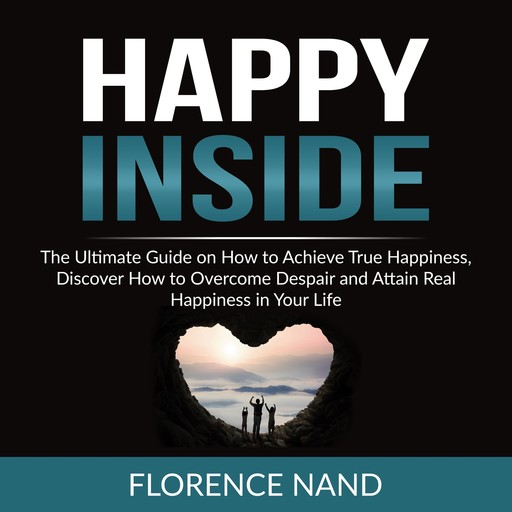Happy Inside: The Ultimate Guide on How to Achieve True Happiness, Discover How to Overcome Despair and Attain Real Happiness in Your Life, Florence Nand