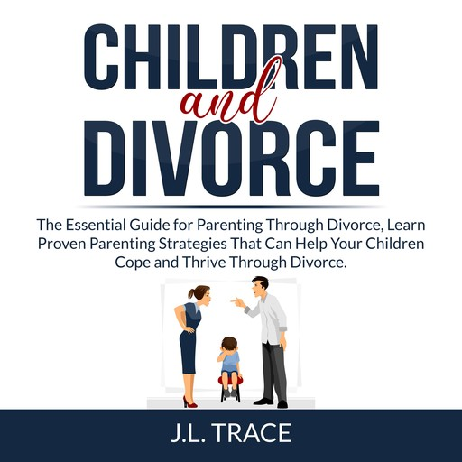 Children and Divorce: The Essential Guide for Parenting Through Divorce, Learn Proven Parenting Strategies That Can Help Your Children Cope and Thrive Through Divorce, J.L. Trace