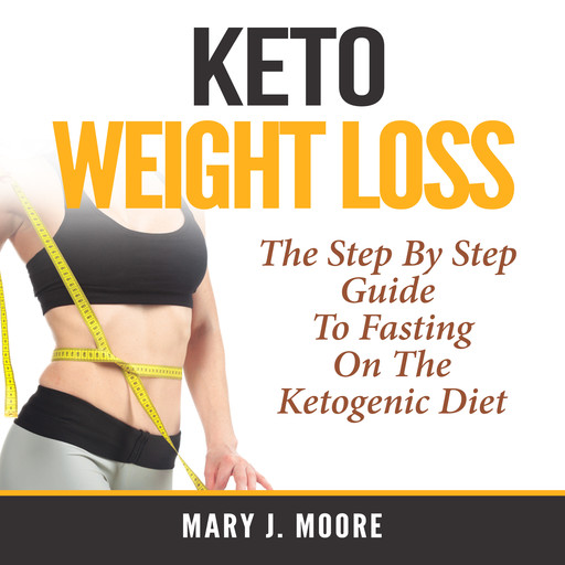 Keto Weight Loss: The Step By Step Guide To Fasting On The Ketogenic Diet, Mary Moore
