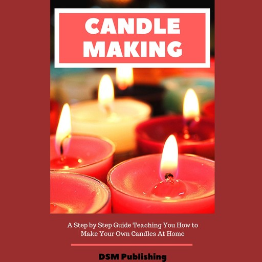 Candle Making: A Step by Step Guide Teaching You How to Make Your Own Homemade Candles, DSM Publishing