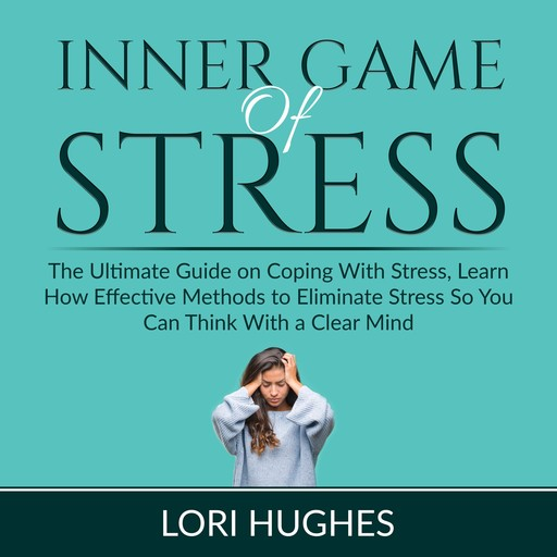 Inner Game of Stress: The Ultimate Guide on Coping With Stress, Learn How Effective Methods to Eliminate Stress So You Can Think With a Clear Mind, Lori Hughes