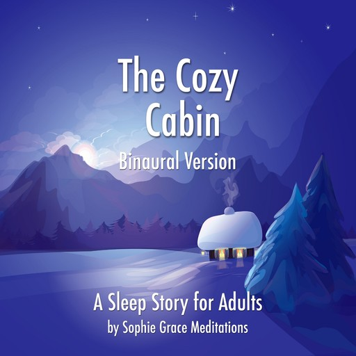 The Cozy Cabin. A Sleep Story for Adults. Binaural Version, Sophie Grace Meditations
