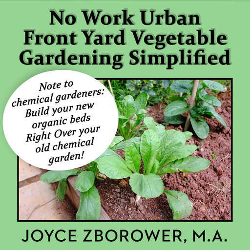 No Work Urban Front Yard Vegetable Gardening Simplified -- The Easiest Way to Get Fresh Tasty Organic Veggies for Your Whole Family and Other Gardening Information, M.A., Joyce Zborower