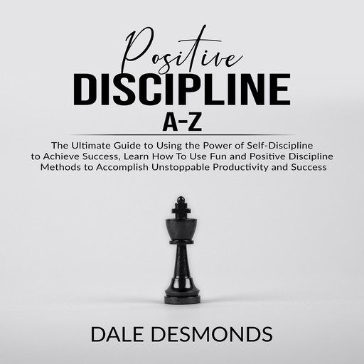 Positive Discipline A-Z: The Ultimate Guide to Using the Power of Self- Discipline to Achieve Success, Learn How To Use Fun and Positive Discipline Methods to Accomplish Unstoppable Productivity and Success, Dale Desmonds