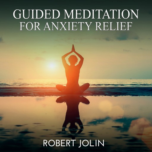 Guided Meditation for Anxiety Relief, Robert Jolin
