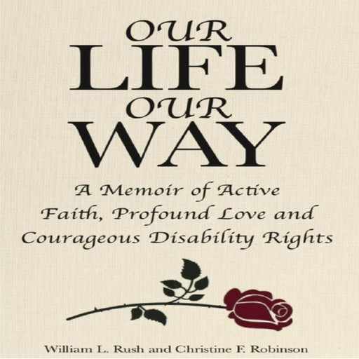 Our Life Our Way A Memoir of Active Faith, Profound Love and Courageous Disability Rights, Christine Robinson, William L. Rush