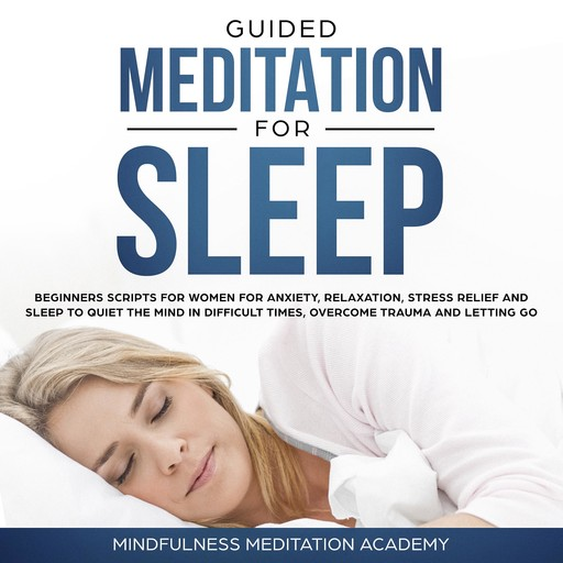 Guided Meditation for Sleep: Guided Scripts for Women for Relaxation, Anxiety and Stress Relief for letting go, having a quiet Mind in difficult times and overcoming Trauma with deep Sleep, Mindfulness Meditation Academy